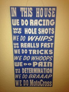This 12x24 custom painted wood sign reads In this House we do: racing, hole shots, whips, tricks, whoops, pain, determination, braaaap and