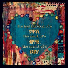 She had the soul of a Gypsy, the heart of a Hippie, and the spirit of a Fairy