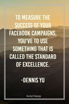"Want to know how to measure the success of your Facebook campaigns? You have to use something that is called the standard of excellence.  You are going to have three points in your funnel: awareness, engagement, and conversion. For the first point in Awareness, you want your audience to stay for 15 seconds for your videos, you need to have ""newsfeed stopping power."""