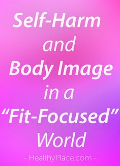 """""""For those struggling with self-harm and body image issues, all of the new ways to stay fit can be seen as overwhelming and may cause unneeded anxiety."""" www.HealthyPlace.com"""