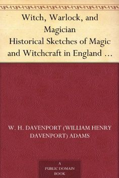 Witch, Warlock, and Magician Historical Sketches of Magic and Witchcraft in England and Scotland by W. H. Davenport (William Henry Davenport) Adams, http://www.amazon.com/dp/B0076QXJXG/ref=cm_sw_r_pi_dp_9Nb4rb1KH6R2B