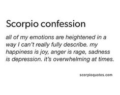 Scorpio Confession: All of my emotions are heightened in a way I can't really full describe. My happiness is joy, anger is rage, sa. Scorpio Sun Sign, Astrology Scorpio, Scorpio Traits, Scorpio Zodiac Facts, Scorpio Love, Scorpio Quotes, Zodiac Memes, Zodiac Quotes, True Quotes