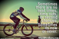 Sometimes there are no next times, time outs, or second chances. Sometimes its now or never.