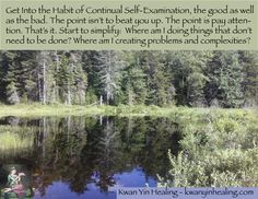 Get Into the Habit of Continual Self-Examination, the good as well as the bad. The point isn't to beat you up. The point is pay attention. That's it. Start to simplify:  Where am I doing things that don't need to be done? Where am I creating problems and complexities?   http://kwanyinhealing.com