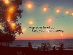 Keep you head up & your heart strong