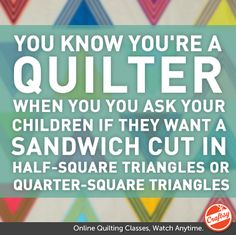 You know you're a quilter when When you ask your children if they want a sandwich cut in half-square triangles or quarter-square triangles.