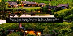 When ever I read about the Shire or see the Shire in the movies I feel this huge amount of pride and joy. It feels like home to me.