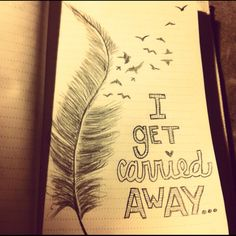 """I added this to my quotes journal this morning - inspires by George Strait's song, carried away. """"like a feather flying high up in the sky on a windy day, I get carried away.."""""""