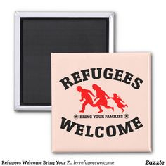Refugees Welcome Bring Your Families 2 Inch Square Magnet #refugees #refugeeswelcome #refugeecrisis