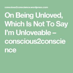 On Being Unloved, Which Is Not To Say I'm Unloveable – conscious2conscience