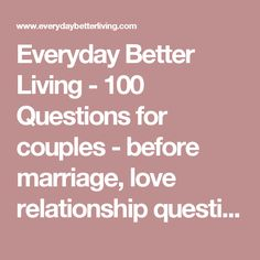 Everyday Better Living - 100 Questions for couples - before marriage, love relationship questions, love question relationship, questions to ask before you marry, couple therapy, fix marriage, couples help, intimate questions to ask your partner, important questions to ask to my long distance partner, sex questions to ask your partner, questions to ask you partner, intimate questions, intimate, to ask,