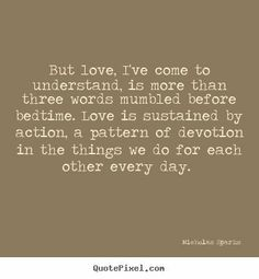 But love, I've come to understand, is more than three words mumbled before bedtime. Love is sustained by action, a pattern of devotion in the things we do for each other every day.