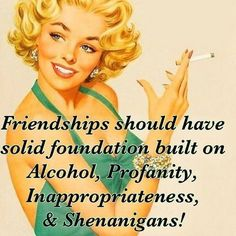 Friendships should have solid fountain built on alcohol, profanity, inappropriateness & shenanigans!