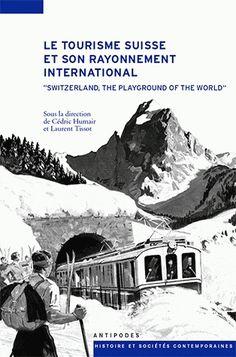 """Le tourisme suisse et son rayonnement international (XIXe-XXe siècles) : """"Switzerland, the playground of the world"""" / sous la direction de Cédric Humair et de Laurent Tissot ; avec la collaboration de Julie Lapointe Guigoz"""