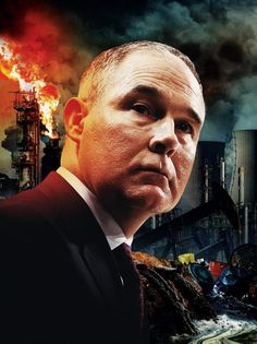 Scott Pruitt's Crimes Against Nature Trump's EPA chief is gutting the agency, defunding science and serving the fossil-fuel industry