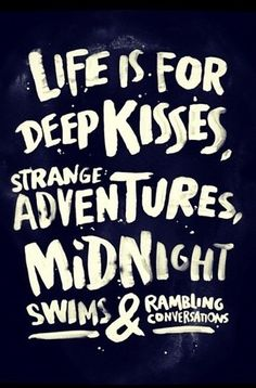 Life is for deep kisses, strange adventures, midnight swims & rambling conversations