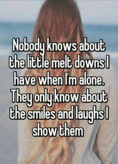 sad quotes & Nobody knows about the little melt downs I have when I'm alone. They only know about the smiles and laughs I show them - most beautiful quotes ideas Quotes Deep Feelings, Hurt Quotes, Real Quotes, Mood Quotes, Positive Quotes, Life Quotes, Quotes To Live By, Im Alone Quotes, Quotes Quotes