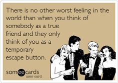 SO TRUE! I know a couple of EX Friends who have used me this way!