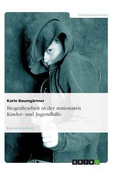 Biografiearbeit in der stationären Kinder- und Jugendhilfe. GRIN: http://grin.to/9hgQk Amazon: http://grin.to/6ujJV