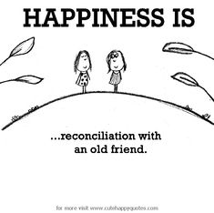 Happiness is, reconciliation with an old friend. - Cute Happy Quotes