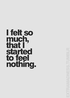 Or rather I started to feel so much that I wanted to feel nothing. (Rarely does it go numb. Everything just starts to make me go emotionally crazy.)