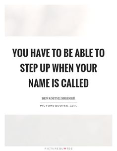 You have to be able to step up when your name is called. Step up quotes on PictureQuotes.com.
