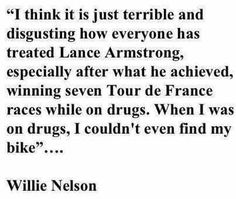 Willie Nelson - I think it is just terrible and disgusting how everyone has treated Lance Armstrong. Especially after what he achieved, winning seven Tour de France races while on drugs. When I was on drugs, I couldn't even find my bike.