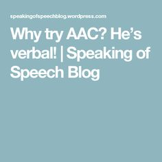 Why try AAC? He's verbal! | Speaking of Speech Blog