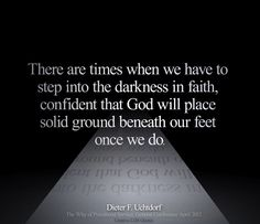 There are times when we have to step into the darkness in faith, confident that God will place solid ground beneath our feet once we do.  Dieter F. Uchtdorf   Creative LDS Quotes