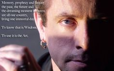 Memory, prophecy and fantasy the past, the future and the dreaming moment between are all one country, living one immortal day. To know that is Wisdom. To us it is the Art. CLIVE BARKER