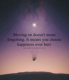 Moving on doesn't mean forgetting. It means you choose happiness over hurt. True Quotes, Great Quotes, Words Quotes, Quotes To Live By, Motivational Quotes, Inspirational Quotes, Sayings, Qoutes, Positive Quotes