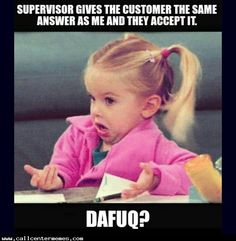 When the customer gets the same answer from a supervisor and accepts it - http://www.callcentermemes.com/when-the-customer-gets-the-same-answer-from-a-supervisor-and-accepts-it/