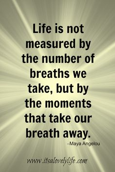 """""""Life is not measured by the number of breaths that we take, but by the moments that take our breath away."""" -Maya Angelou """"Everything has beauty, but not Wise Quotes, Famous Quotes, Happy Quotes, Great Quotes, Words Quotes, Quotes To Live By, Positive Quotes, Motivational Quotes, Inspirational Quotes"""