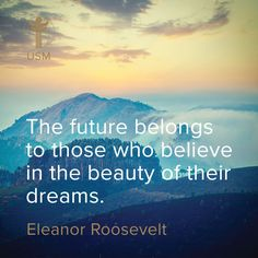 """The future belongs to those who believe in the beauty of their dreams."" -Eleanor Roosevelt Quote"