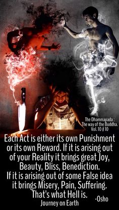 Each Act is either its own Punishment or its own Reward. If it is arising out of your Reality it brings great Joy, Beauty, Bliss, Benediction. If it is arising out of some False idea it brings Misery, Pain, Suffering. That's what Hell is. Osho The Dhammapada : The way of the Buddha. Vol. 10 # 10