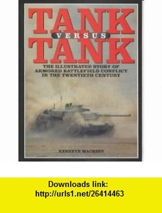 TANK VERSUS TANK The Illustrated Story of Armoured Battlefield Conflict in the Twentieth Century (9781902304304) Kenneth Macksey , ISBN-10: 1902304306  , ISBN-13: 978-1902304304 ,  , tutorials , pdf , ebook , torrent , downloads , rapidshare , filesonic , hotfile , megaupload , fileserve