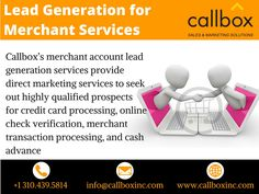 Callbox's merchant account lead generation services provide direct marketing services to seek out highly qualified prospects for credit card processing, online check verification, merchant transaction processing, and cash advance. Dial 310.439.5814 to learn more