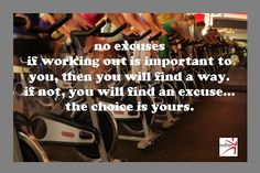 ...no excuses. if working out is important to you, then you will find a way. if not, you will find an excuse... the choice is YOURS. what will it be today?