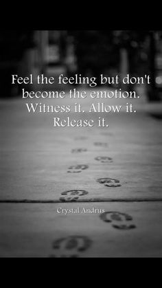 Feel but don't identify yourself with the emotion.
