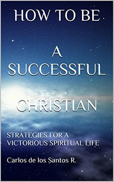 HOW TO BE A SUCCESSFUL CHRISTIAN: STRATEGIES FOR A VICTORIOUS SPIRITUAL LIFE by Carlos de los Santos R. http://www.amazon.com/dp/B0106MJBZQ/ref=cm_sw_r_pi_dp_O7aKvb1ZPHQE2
