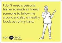 I don't need a personal trainer so much as I need someone to follow me around and slap unhealthy foods out of my hand.  #funny #humor