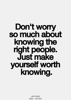 "Right?! It's really all that matters, being worth knowing. All else is really beyond your control. You never know who ""the right people"" are anyway."
