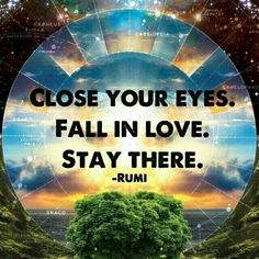 Close your eyes. Fall in love. Stay there. ~Rumi