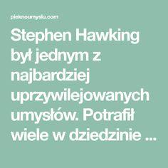 Stephen Hawking był jednym z najbardziej uprzywilejowanych umysłów. Potrafił wiele w dziedzinie fizyki, ale też jego podejście do życia było godne podziwu. Stephen Hawking