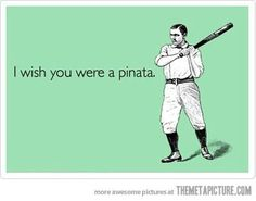 I wish you were a piñata... Sometimes this can be true
