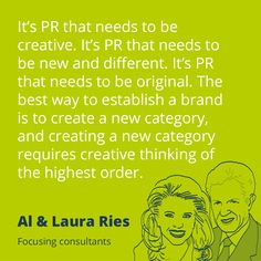 PR quote by Al & Laura Ries – It's PR that needs to be creative. It's PR that needs to be new and different. It's PR that needs to be original. The best way to establish a brand it to create a new category, and creating a new category requires creative thinking of the highest order.
