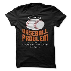 I have a BASEBALL PROBLEM...and I...DONT WANT to fix it T Shirt, Hoodie, Sweatshirt