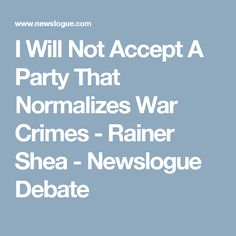 I Will Not Accept A Party That Normalizes War Crimes - Rainer Shea - Newslogue Debate