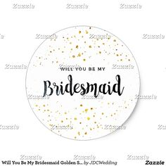 Will You Be My Bridesmaid Golden Sparkles Classic Round Sticker #zazzle #junkydotcom May 27 2016
