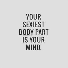 """Your sexiest body part is your mind."""